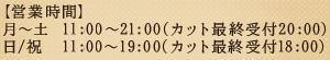 【営業時間】月~土  10:30~21:00(カット最終受付20:00) 日/祝  10:30~19:00(カット最終受付18:00)